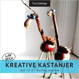 Tina Dalbøge: Kreative kastanjer : masser af nye ideer der giver kastajnedyrene nyt liv