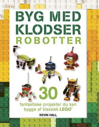 Kevin Hall: Byg med klodser - robotter : 30 fantastiske projekter, du kan bygge af klassisk LEGO